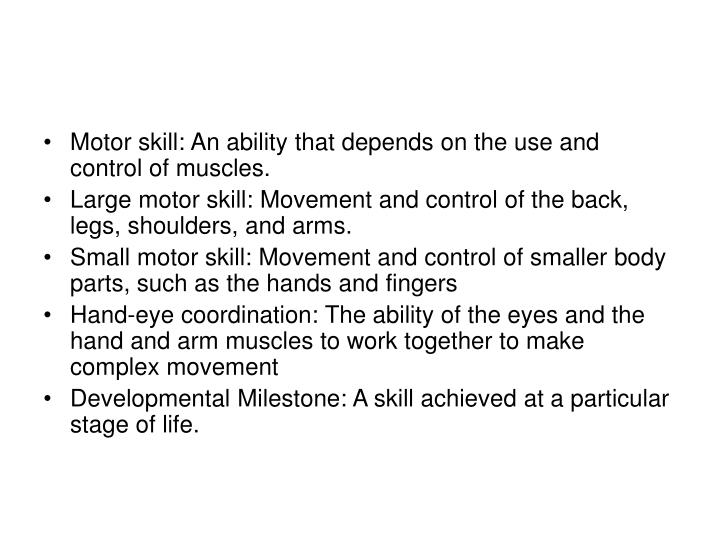 Motor skill: An ability that depends on the use and control of muscles.