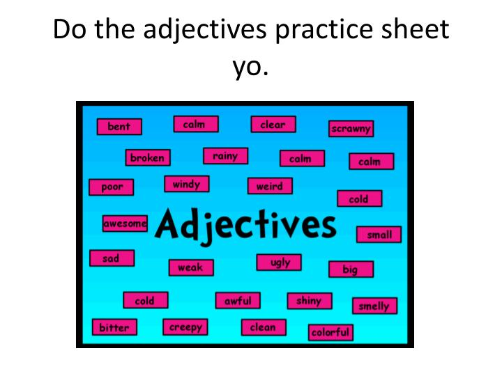 Do the adjectives practice sheet yo.