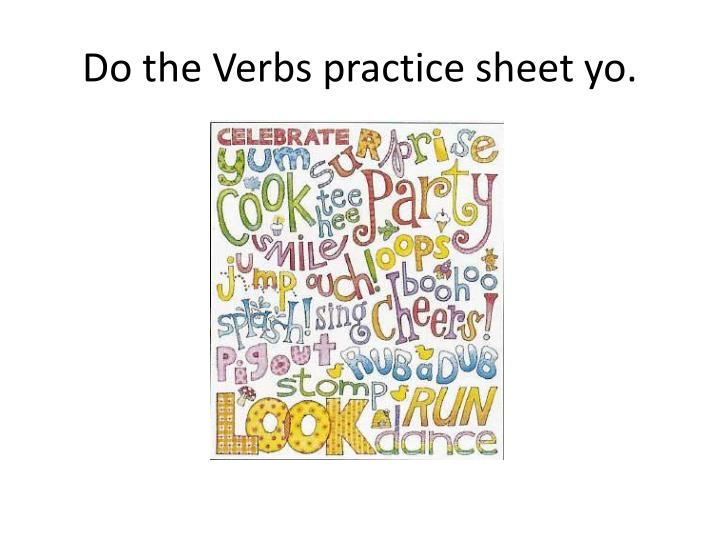 Do the Verbs practice sheet yo.