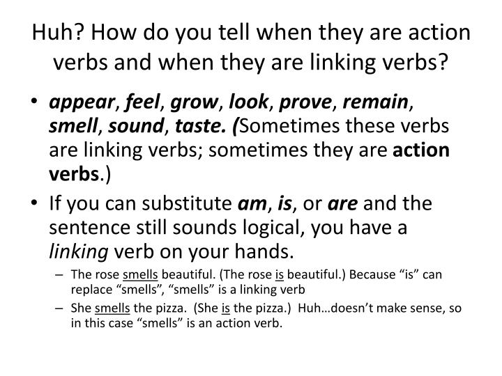 Huh? How do you tell when they are action verbs and when they are linking verbs?