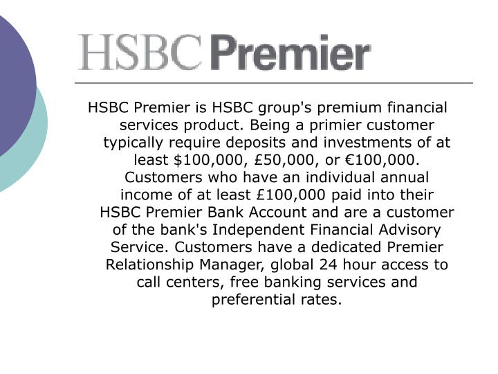 HSBC Premier is HSBC group's premium financial services product. Being a primier customer typically require deposits and investments of at least $100,000, £50,000, or €100,000.  Customers who have an individual annual income of at least £100,000 paid into their HSBC Premier Bank Account and are a customer of the bank's Independent Financial Advisory Service. Customers have a dedicated Premier Relationship Manager, global 24 hour access to call centers, free banking services and preferential rates.