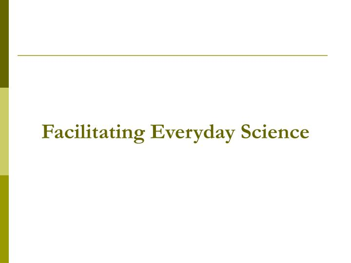 Facilitating Everyday Science