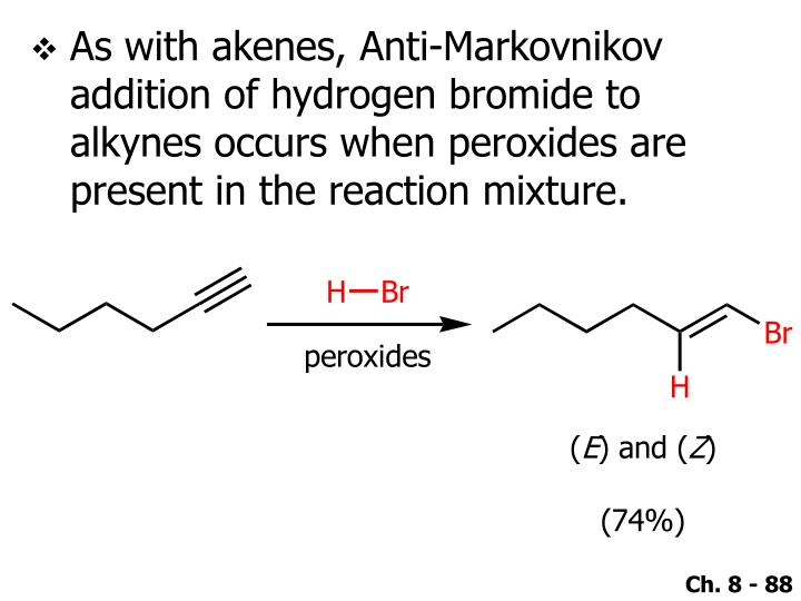 As with akenes, Anti-Markovnikov addition of hydrogen bromide to alkynes occurs when peroxides are present in the reaction mixture.