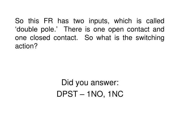 So this FR has two inputs, which is called 'double pole.'  There is one open contact and one closed contact.  So what is the switching action?