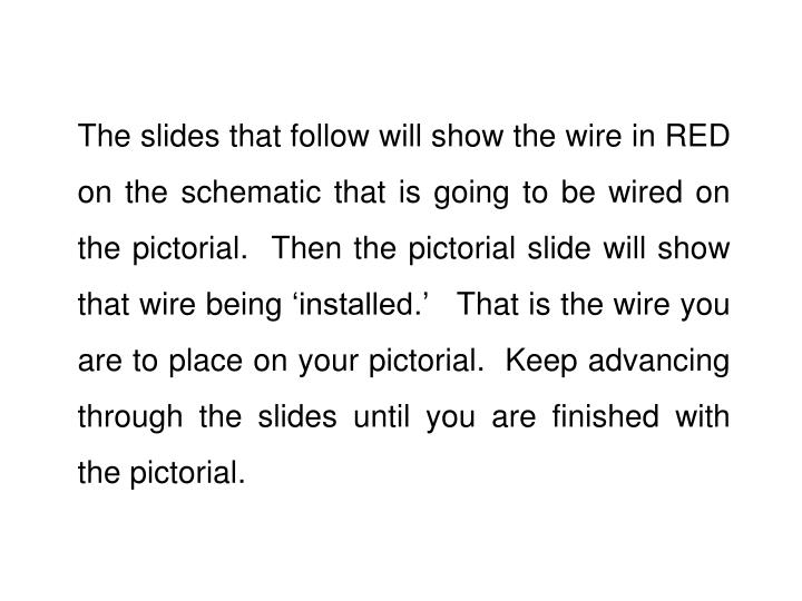 The slides that follow will show the wire in RED on the schematic that is going to be wired on the pictorial.  Then the pictorial slide will show that wire being 'installed.'   That is the wire you are to place on your pictorial.  Keep advancing  through the slides until you are finished with the pictorial.