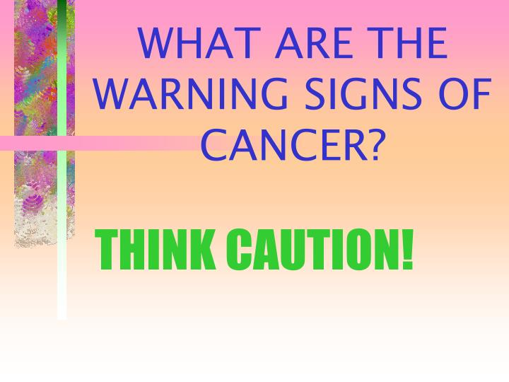 WHAT ARE THE WARNING SIGNS OF CANCER?