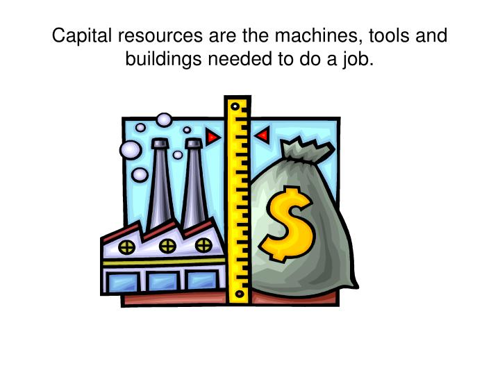 Capital resources are the machines, tools and buildings needed to do a job.