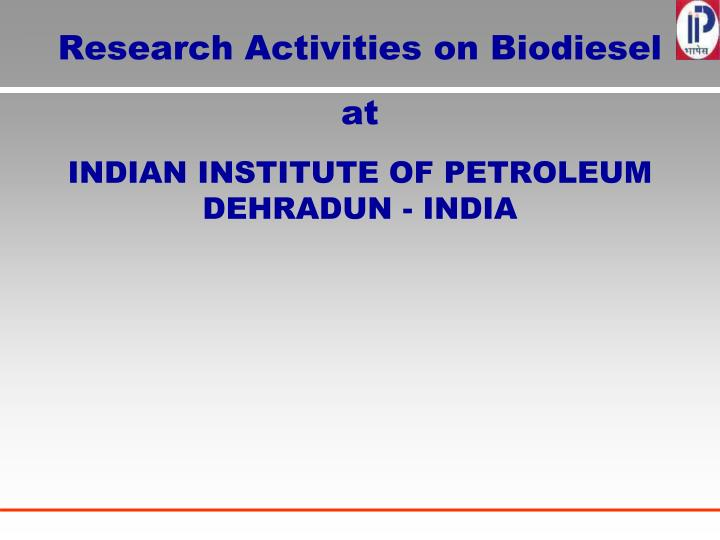 Research activities on biodiesel at indian institute of petroleum dehradun india