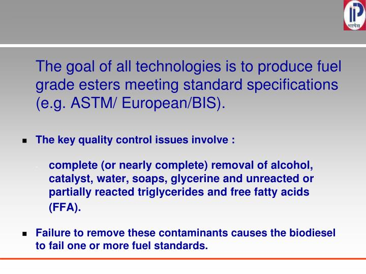 The goal of all technologies is to produce fuel grade esters meeting standard specifications (e.g. ASTM/ European/BIS).