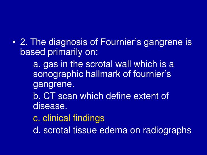 2. The diagnosis of Fournier's gangrene is based primarily on: