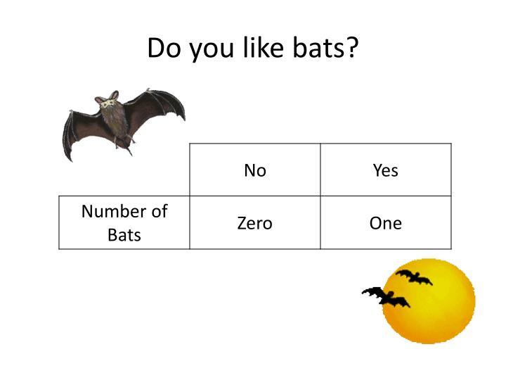 Do you like bats?