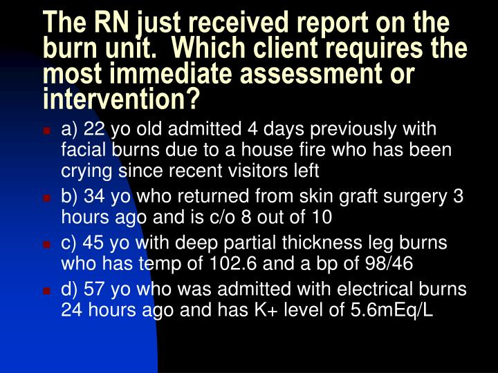 The RN just received report on the burn unit.  Which client requires the most immediate assessment or intervention?