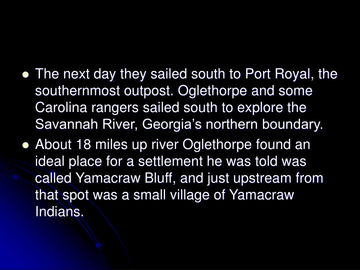 The next day they sailed south to Port Royal, the southernmost outpost. Oglethorpe and some Carolina rangers sailed south to explore the Savannah River, Georgia's northern boundary.