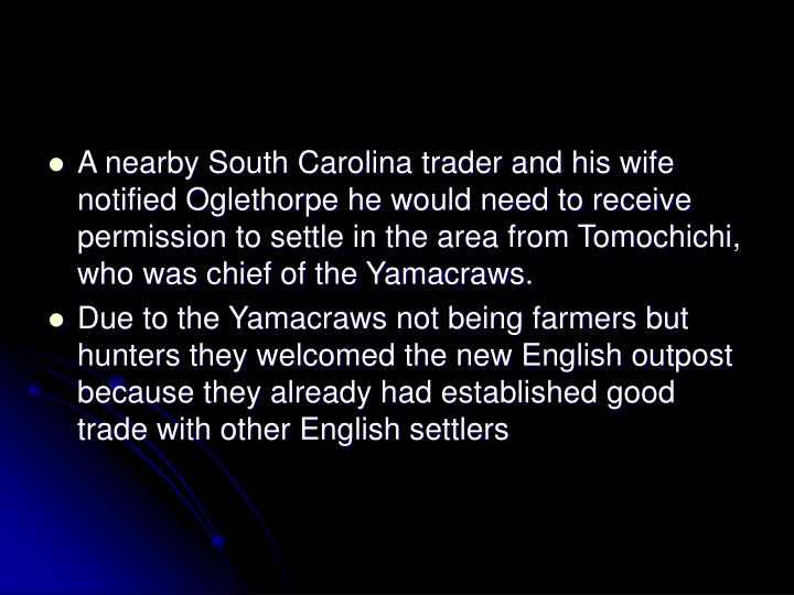 A nearby South Carolina trader and his wife notified Oglethorpe he would need to receive permission to settle in the area from Tomochichi, who was chief of the Yamacraws.