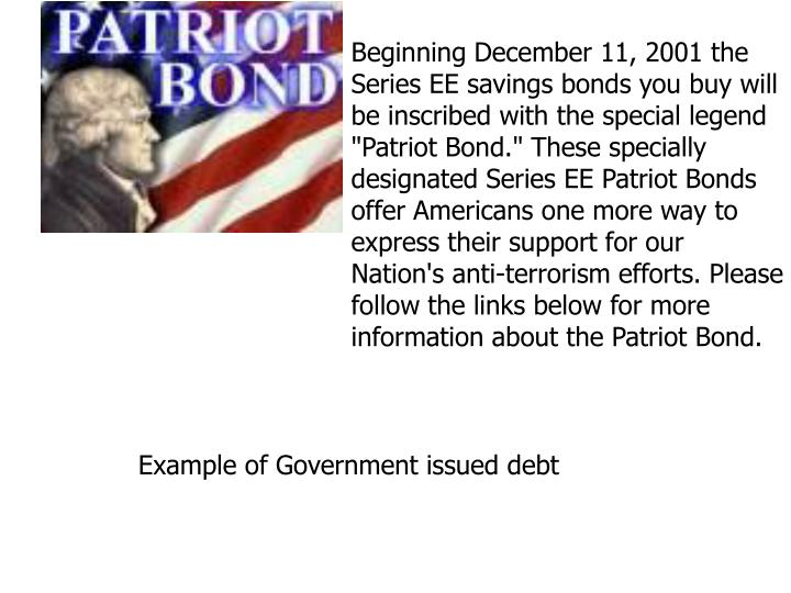 "Beginning December 11, 2001 the Series EE savings bonds you buy will be inscribed with the special legend ""Patriot Bond."" These specially designated Series EE Patriot Bonds offer Americans one more way to express their support for our Nation's anti-terrorism efforts. Please follow the links below for more information about the Patriot Bond."