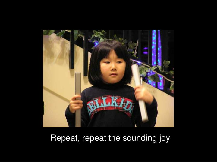 Repeat, repeat the sounding joy