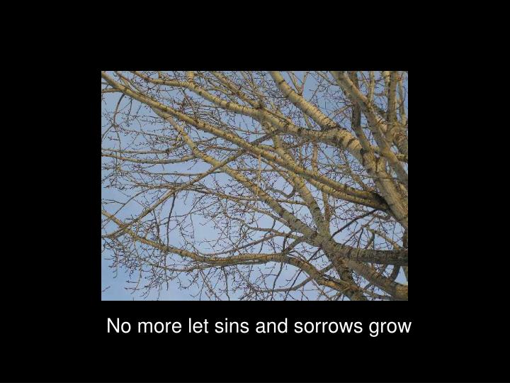 No more let sins and sorrows grow