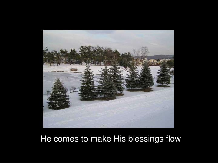 He comes to make His blessings flow