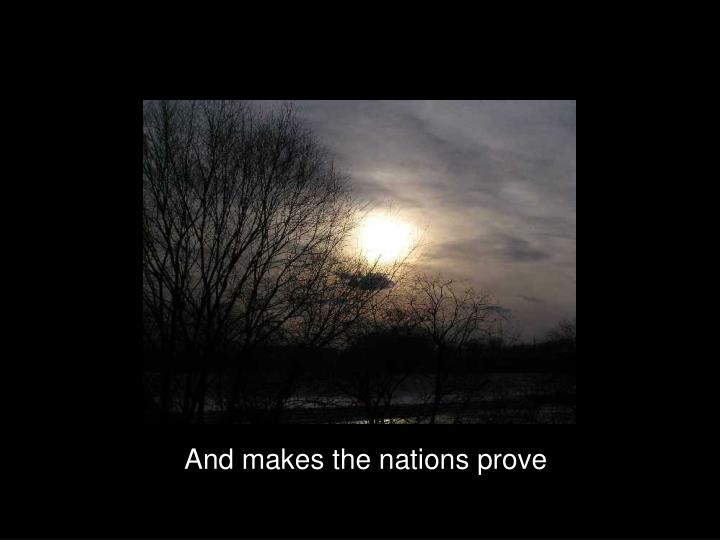 And makes the nations prove