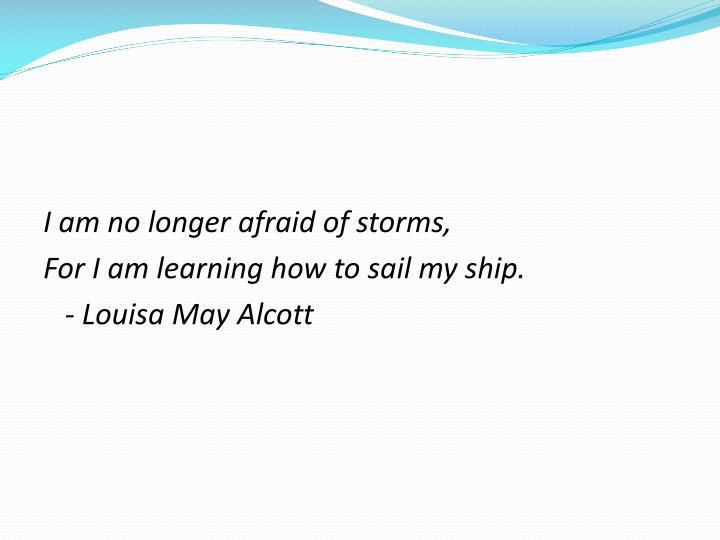 I am no longer afraid of storms,