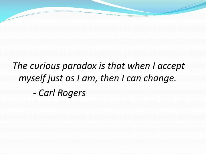 The curious paradox is that when I accept myself just as I am, then I can change.