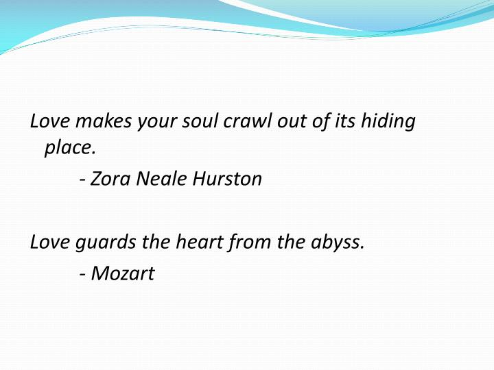 Love makes your soul crawl out of its hiding place.