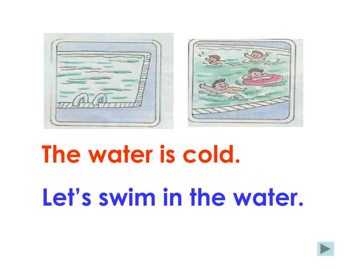 The water is cold.