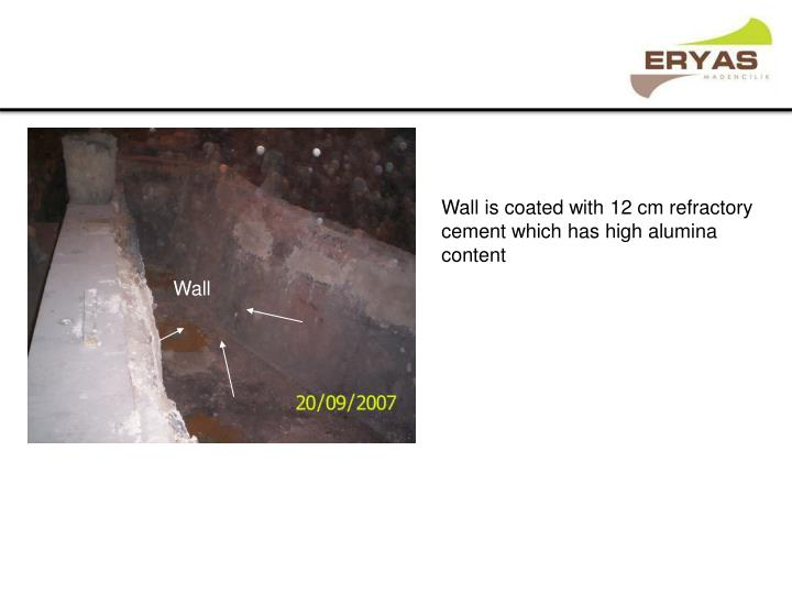 Wall is coated with 12 cm refractory cement which has high alumina content