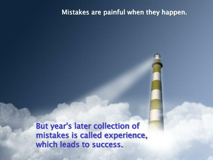 Mistakes are painful when they happen.