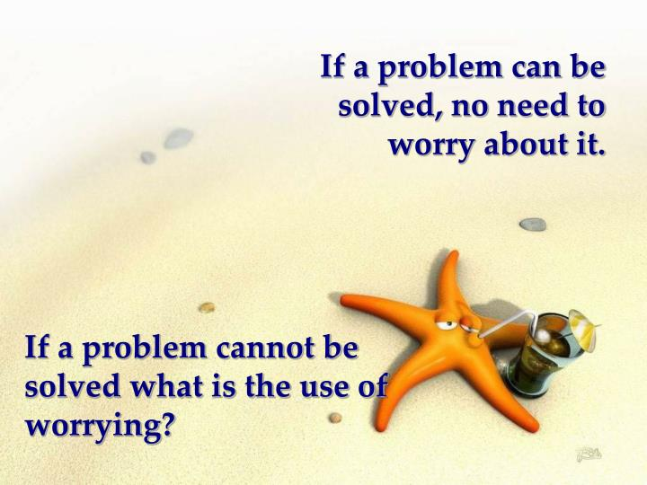 If a problem can be solved, no need to worry about it.