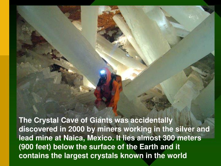 The Crystal Cave of Giants was accidentally discovered in 2000 by miners working in the silver and lead mine at Naica, Mexico. It lies almost 300 meters (900 feet) below the surface of the Earth and it contains the largest crystals known in the world