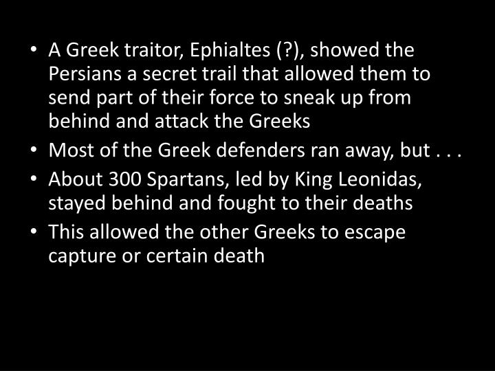 A Greek traitor, Ephialtes (?), showed the Persians a secret trail that allowed them to send part of their force to sneak up from behind and attack the Greeks