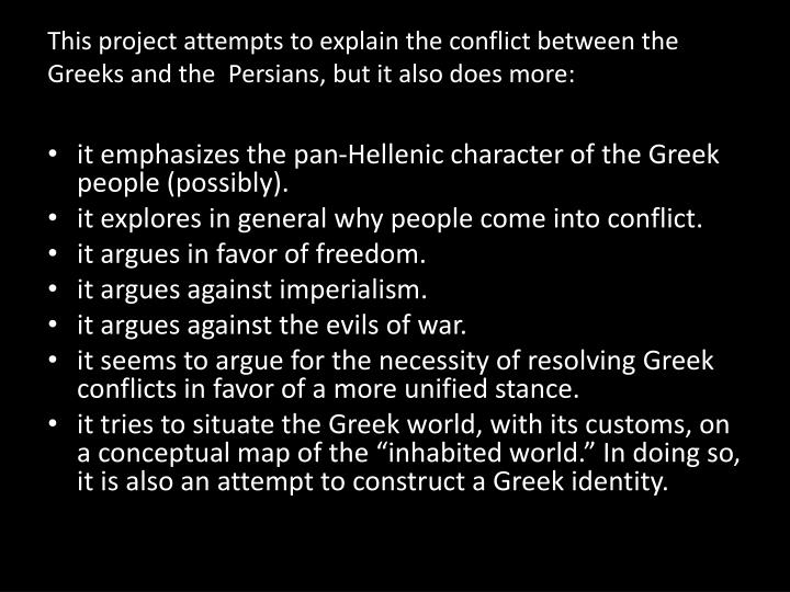 This project attempts to explain the conflict between the Greeks and the  Persians, but it also does more: