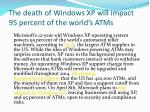 the death of windows xp will impact 95 percent of the world s atms