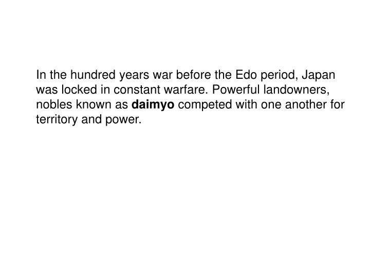 In the hundred years war before the Edo period, Japan was locked in constant warfare. Powerful landowners, nobles known as