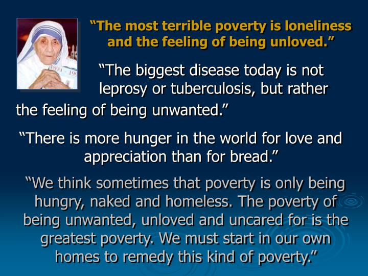 """The most terrible poverty is loneliness and the feeling of being unloved."""