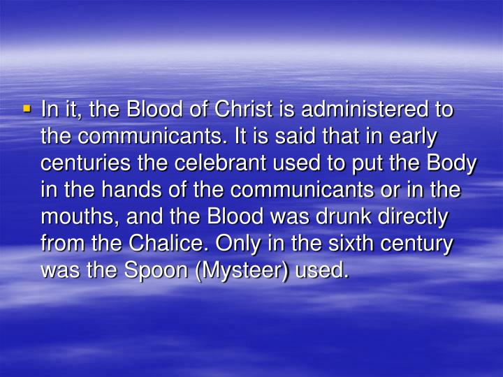 In it, the Blood of Christ is administered to the communicants. It is said that in early centuries the celebrant used to put the Body in the hands of the communicants or in the mouths, and the Blood was drunk directly from the Chalice. Only in the sixth century was the Spoon (Mysteer) used.