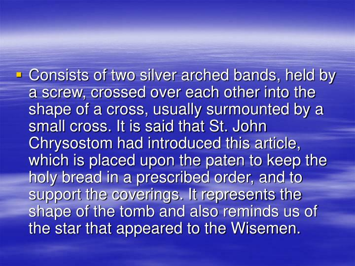 Consists of two silver arched bands, held by a screw, crossed over each other into the shape of a cross, usually surmounted by a small cross. It is said that St. John Chrysostom had introduced this article, which is placed upon the paten to keep the holy bread in a prescribed order, and to support the coverings. It represents the shape of the tomb and also reminds us of the star that appeared to the Wisemen.