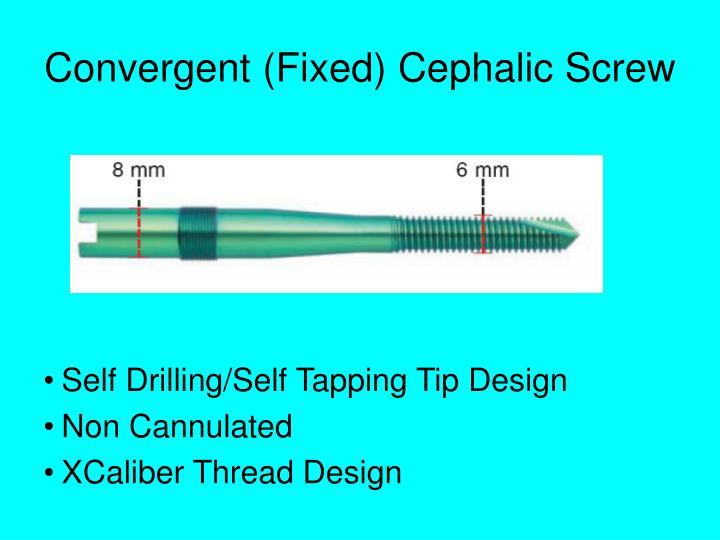 Convergent (Fixed) Cephalic Screw