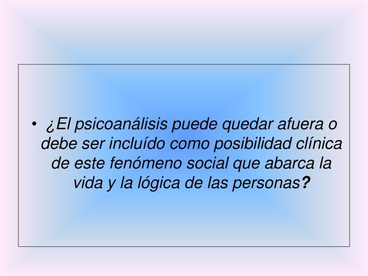 ¿El psicoanálisis puede quedar afuera o debe ser incluído como posibilidad clínica de este fenómeno social que abarca la vida y la lógica de las personas