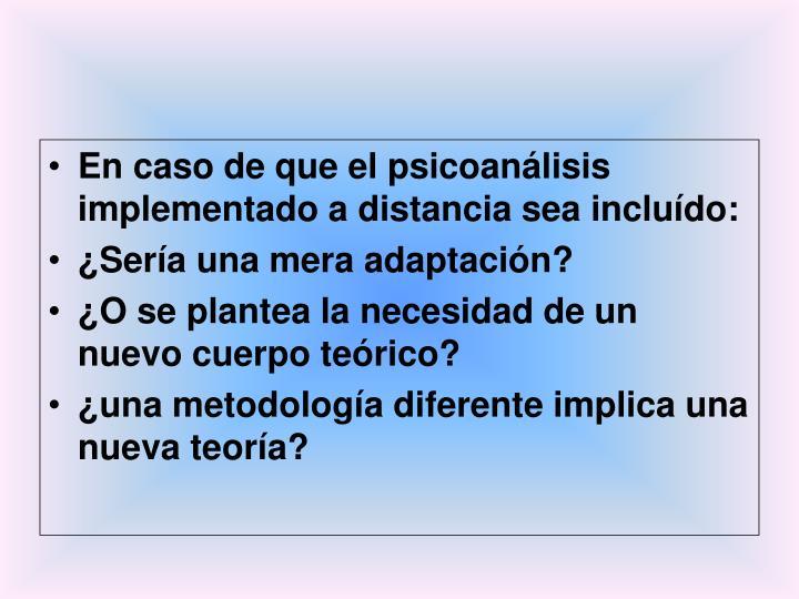 En caso de que el psicoanálisis implementado a distancia sea incluído: