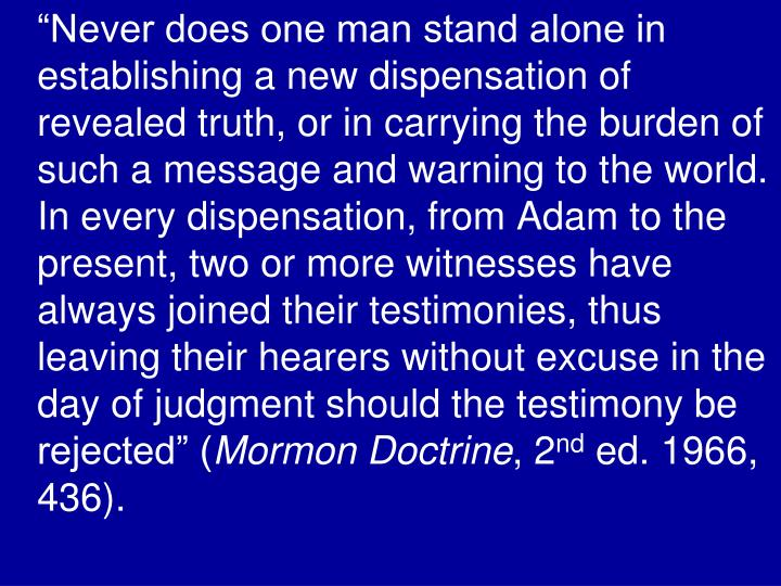 """Never does one man stand alone in establishing a new dispensation of revealed truth, or in carrying the burden of such a message and warning to the world.  In every dispensation, from Adam to the present, two or more witnesses have always joined their testimonies, thus leaving their hearers without excuse in the day of judgment should the testimony be rejected"" ("