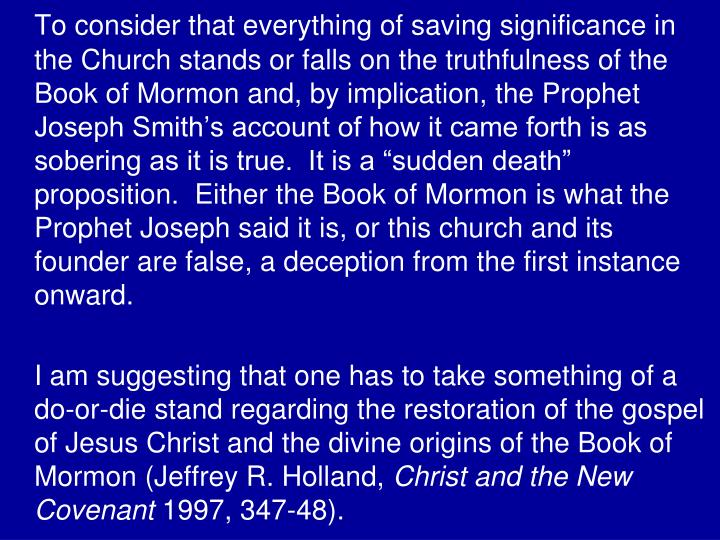"To consider that everything of saving significance in the Church stands or falls on the truthfulness of the Book of Mormon and, by implication, the Prophet Joseph Smith's account of how it came forth is as sobering as it is true.  It is a ""sudden death"" proposition.  Either the Book of Mormon is what the Prophet Joseph said it is, or this church and its founder are false, a deception from the first instance onward."