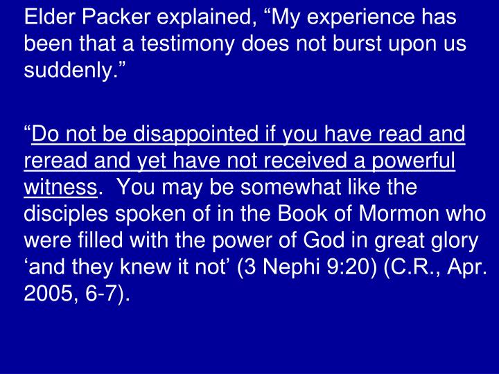 "Elder Packer explained, ""My experience has been that a testimony does not burst upon us suddenly."""