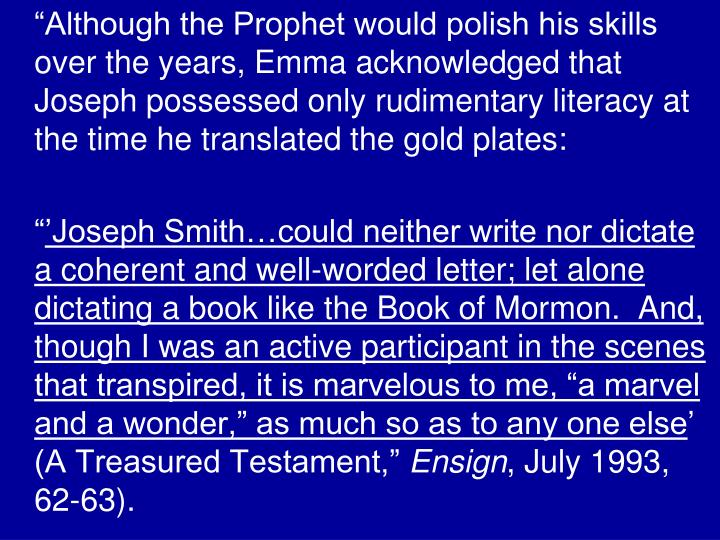 """Although the Prophet would polish his skills over the years, Emma acknowledged that Joseph possessed only rudimentary literacy at the time he translated the gold plates:"