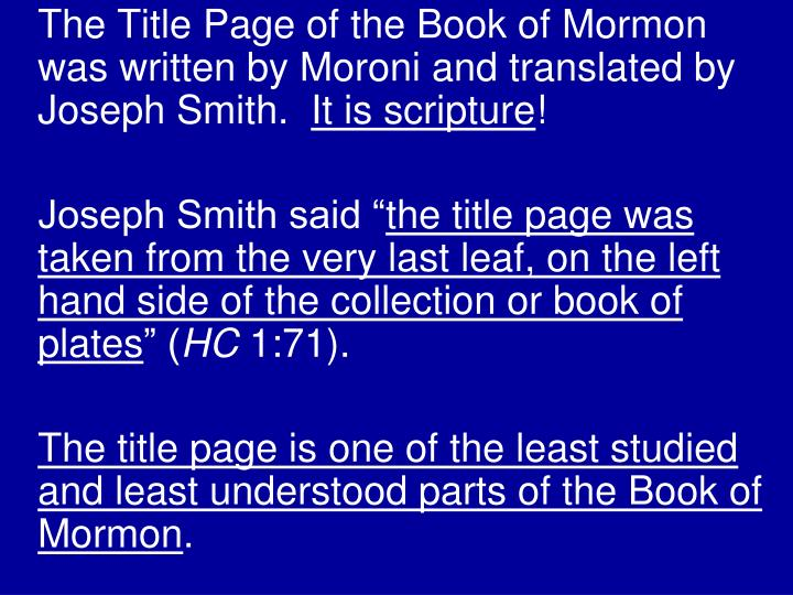 The Title Page of the Book of Mormon was written by Moroni and translated by Joseph Smith.