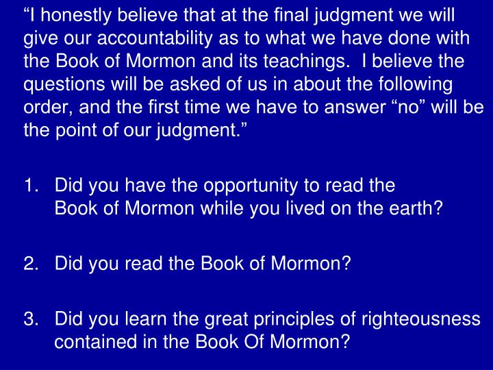 """I honestly believe that at the final judgment we will give our accountability as to what we have done with the Book of Mormon and its teachings.  I believe the questions will be asked of us in about the following order, and the first time we have to answer ""no"" will be the point of our judgment."""