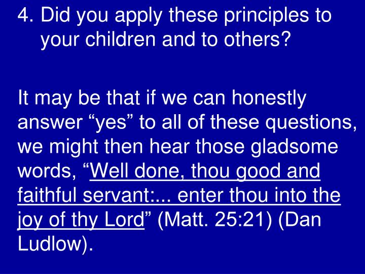 4. Did you apply these principles to your children and to others?