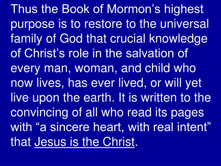 "Thus the Book of Mormon's highest purpose is to restore to the universal family of God that crucial knowledge of Christ's role in the salvation of every man, woman, and child who now lives, has ever lived, or will yet live upon the earth. It is written to the convincing of all who read its pages with ""a sincere heart, with real intent"" that"