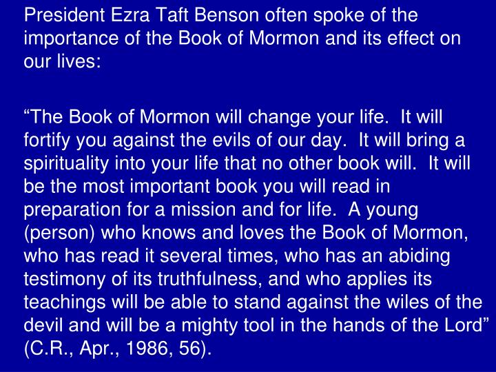 President Ezra Taft Benson often spoke of the importance of the Book of Mormon and its effect on our lives: